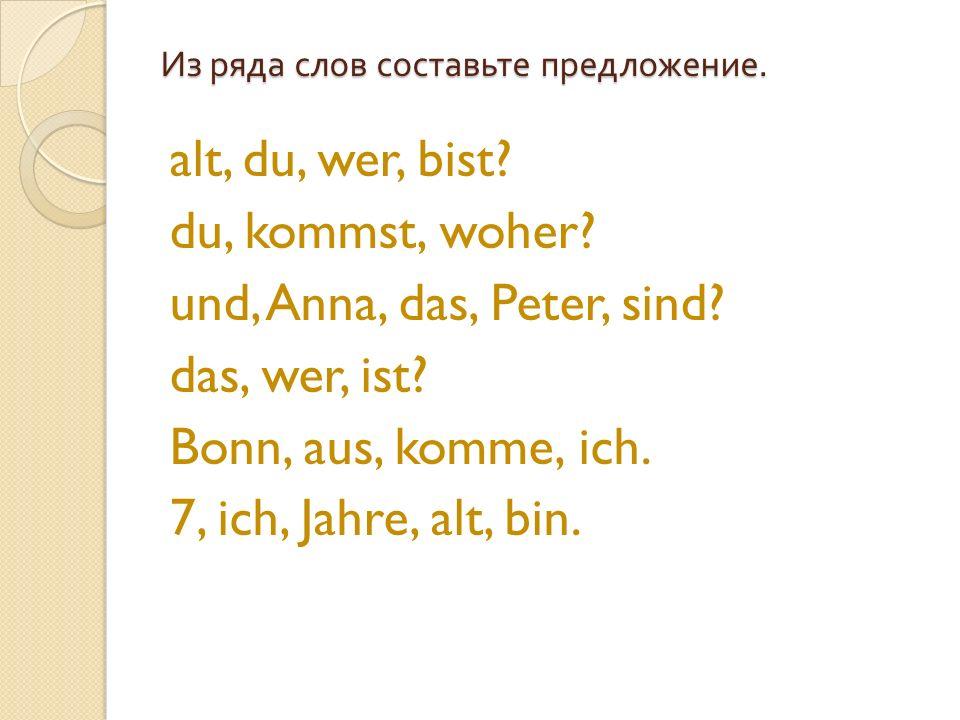 Из ряда слов составьте предложение. alt, du, wer, bist? du, kommst, woher? und, Anna, das, Peter, sind? das, wer, ist? Bonn, aus, komme, ich. 7, ich,