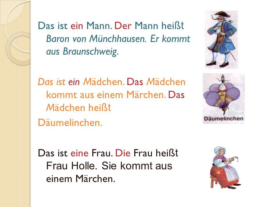 Das ist ein Mann. Der Mann hei ßt Baron von Münchhausen. Er kommt aus Braunschweig. Das ist ein Mädchen. Das Mädchen kommt aus einem Märchen. Das Mädc