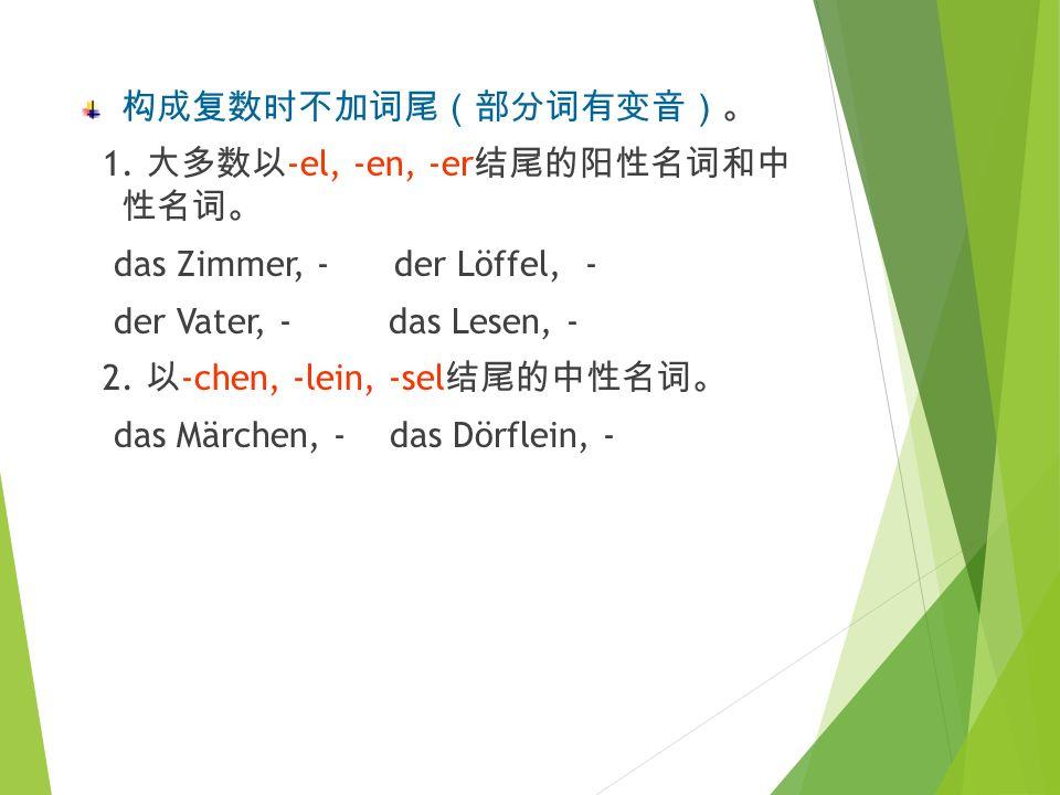 构成复数 时 加 -e 或..e 。 1. 大多数阳性名 词。 der Tisch, –e der Text, –e der Baum,..e 2. 以 -ling 结 尾的阳性名 词。 der Lehrling, –e 构成复数 时 加 -er 或..er 。 1. 一些 单 音 节 阳性名 词。