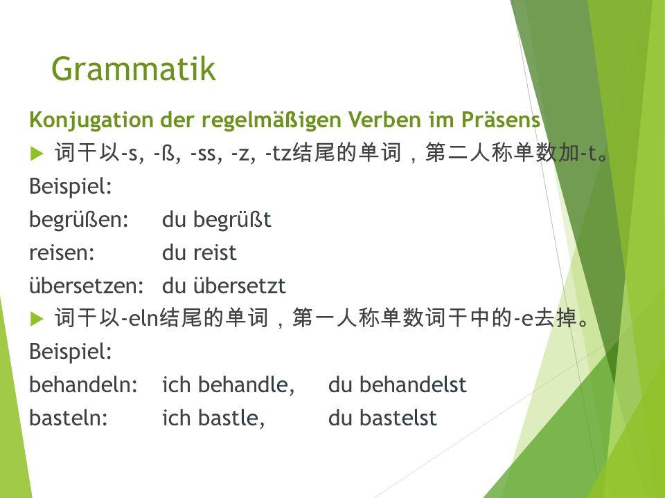 Grammatik Konjugation der regelmä ß igen Verben im Präsens  动词 根据人称 进 行 变 位 。 大多数若 变 化 动词现 在 时变 位 时,词 干不 发 生 变 化 ,词 尾根据人称 变 位 。  词 干以 -t, -d, -m, -ffn, -chn, -gn 结 尾的 单词, 第二人 称 单 数加 -est, 第三人称 单 数和第二人称复数加 -et 。 Beispiel: bilden:du bildest,er bildet, ihr bildet arbeiten: du arbeitest,er arbeitet,ihr arbeitet ö ffnen:du ö ffnest,er ö ffnet, ihr ö ffnet rechnen: du rechnest,er rechnet,ihr rechnet
