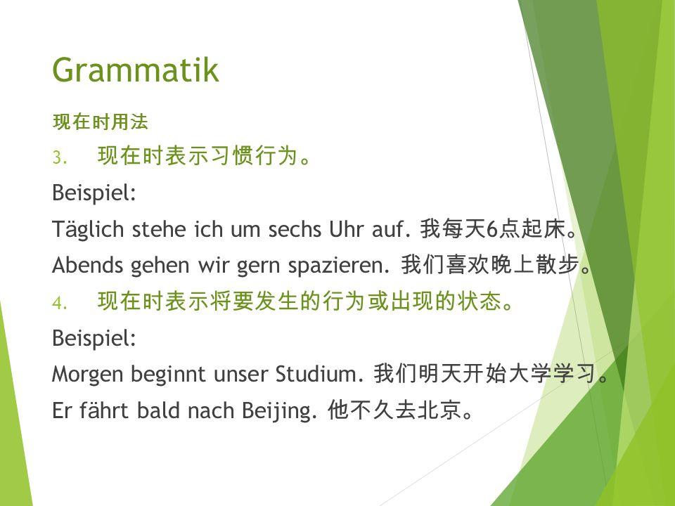 Grammatik 现 在 时 用法 1. 现 在 时 表示目前 发 生的行 为 或存在的状 态。 Beispiel: Li Ping lernt (gerade) Deutsch. 李平正在学德 语。 Herr M ü ller wohnt in Berlin. 米勒先生住在柏林 。 2. 现 在