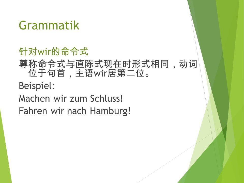 Grammatik Imperativ (1) 针对 Sie 的尊称命令式 尊称命令式与直 陈 式 现 在 时 形式相同 ,动词 位于 句首 , 主 语 Sie 居第二位 。 Beispiel: Nehmen Sie bitte Platz! Lesen Sie den Text! Seien Si