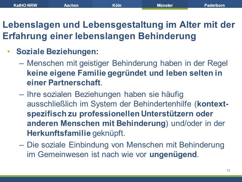 KatHO NRWAachenKölnMünsterPaderborn Lebenslagen und Lebensgestaltung im Alter mit der Erfahrung einer lebenslangen Behinderung Soziale Beziehungen: –Menschen mit geistiger Behinderung haben in der Regel keine eigene Familie gegründet und leben selten in einer Partnerschaft.
