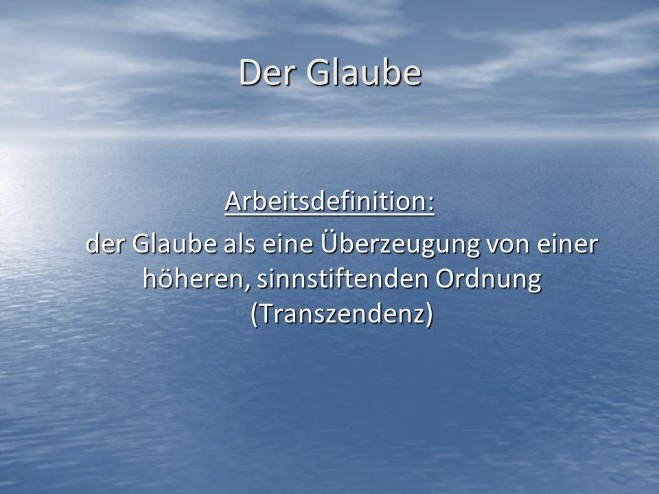 Der Glaube Arbeitsdefinition: der Glaube als eine Überzeugung von einer höheren, sinnstiftenden Ordnung (Transzendenz)