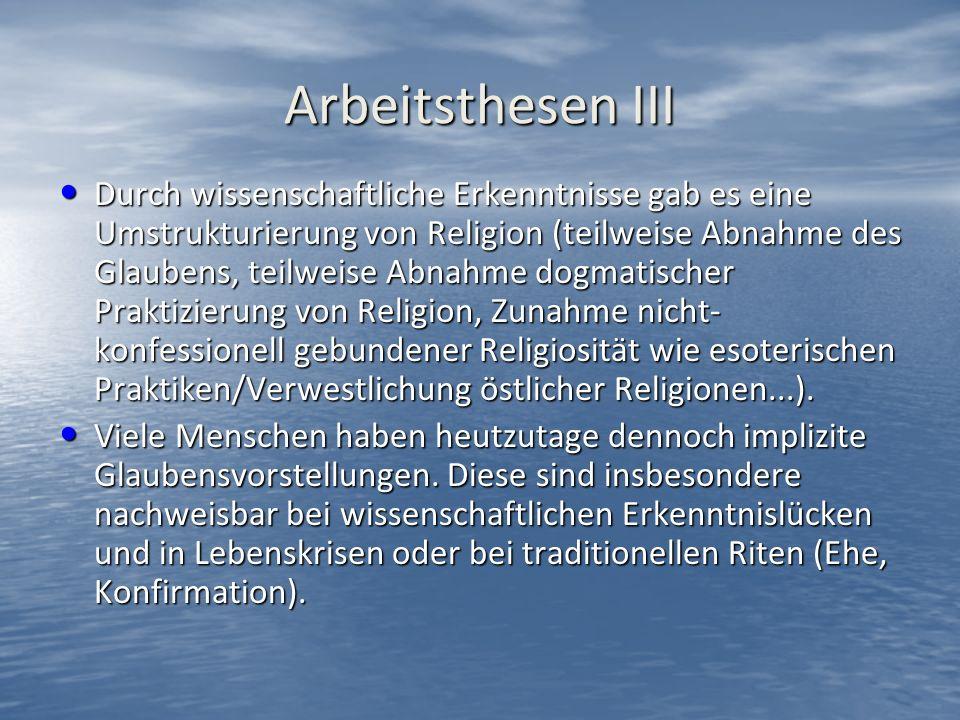 Arbeitsthesen III Durch wissenschaftliche Erkenntnisse gab es eine Umstrukturierung von Religion (teilweise Abnahme des Glaubens, teilweise Abnahme dogmatischer Praktizierung von Religion, Zunahme nicht- konfessionell gebundener Religiosität wie esoterischen Praktiken/Verwestlichung östlicher Religionen...).