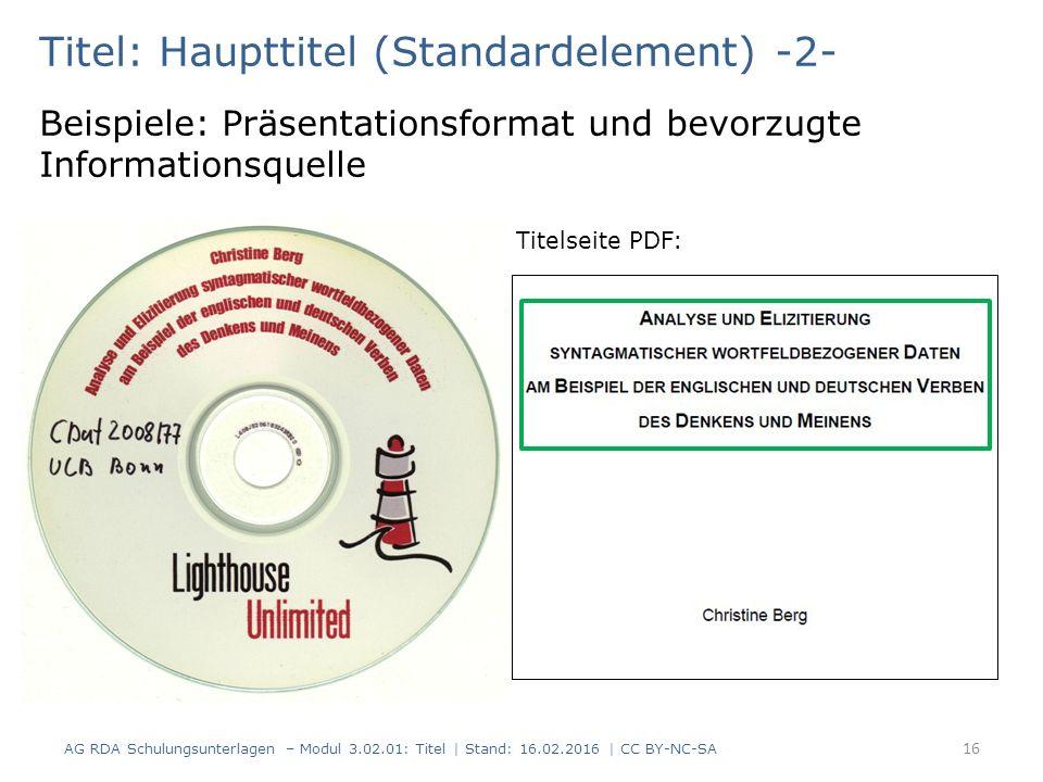 Titel: Haupttitel (Standardelement) -2- Beispiele: Präsentationsformat und bevorzugte Informationsquelle Titelseite PDF: 16 AG RDA Schulungsunterlagen – Modul 3.02.01: Titel | Stand: 16.02.2016 | CC BY-NC-SA