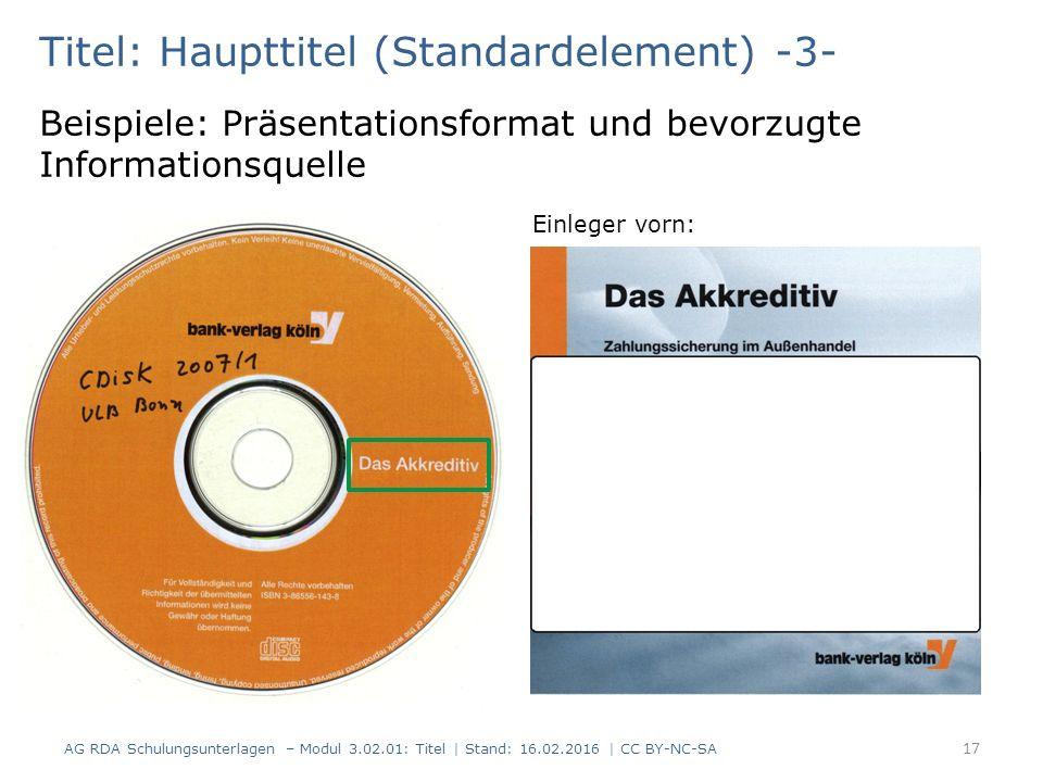 Titel: Haupttitel (Standardelement) -3- Beispiele: Präsentationsformat und bevorzugte Informationsquelle Einleger vorn: 17 AG RDA Schulungsunterlagen – Modul 3.02.01: Titel | Stand: 16.02.2016 | CC BY-NC-SA