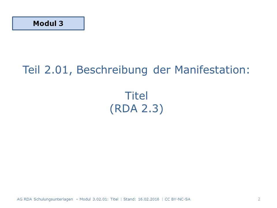 Teil 2.01, Beschreibung der Manifestation: Titel (RDA 2.3) Modul 3 2 AG RDA Schulungsunterlagen – Modul 3.02.01: Titel | Stand: 16.02.2016 | CC BY-NC-SA