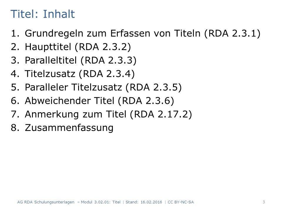 Titel: Inhalt 1.Grundregeln zum Erfassen von Titeln (RDA 2.3.1) 2.Haupttitel (RDA 2.3.2) 3.Paralleltitel (RDA 2.3.3) 4.Titelzusatz (RDA 2.3.4) 5.Paralleler Titelzusatz (RDA 2.3.5) 6.Abweichender Titel (RDA 2.3.6) 7.Anmerkung zum Titel (RDA 2.17.2) 8.Zusammenfassung 3 AG RDA Schulungsunterlagen – Modul 3.02.01: Titel | Stand: 16.02.2016 | CC BY-NC-SA