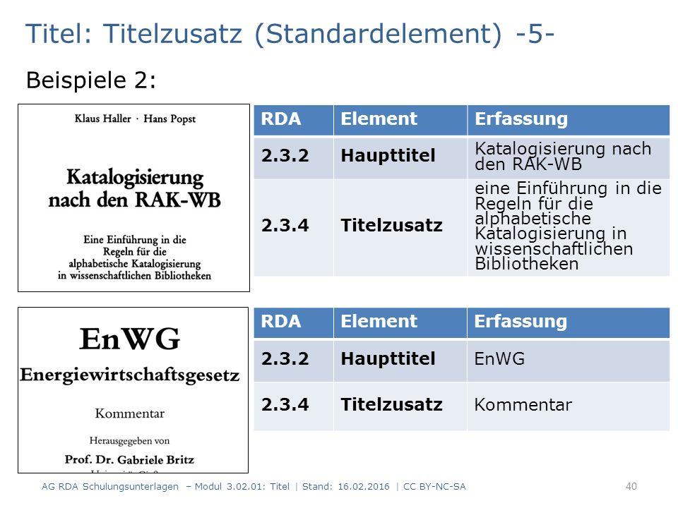 Titel: Titelzusatz (Standardelement) -5- Beispiele 2: RDAElementErfassung 2.3.2Haupttitel Katalogisierung nach den RAK-WB 2.3.4Titelzusatz eine Einführung in die Regeln für die alphabetische Katalogisierung in wissenschaftlichen Bibliotheken RDAElementErfassung 2.3.2HaupttitelEnWG 2.3.4TitelzusatzKommentar 40 AG RDA Schulungsunterlagen – Modul 3.02.01: Titel | Stand: 16.02.2016 | CC BY-NC-SA