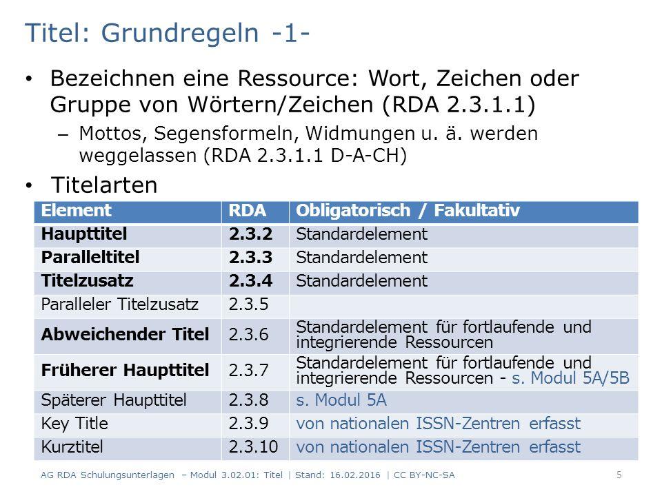 Titel: Anmerkung zum Titel -5- Beispiele 2: Korrigierter Titel kann angegeben werden, wenn in fehlerhafter Form erfasst (RDA 2.17.2.4) Unkorrigierter Haupttitel einer fortl./integrierenden Ressource wird angegeben, wenn korrigiert erfasst (RDA 2.17.2.4) RDAElementErfassung 2.3.2HaupttitelLouis II de Bavière 2.3.6 Abwei- chender Titel Un roi wagnérien 2.17.2 Anmerkung zum Titel Auf der Titelseite erscheinen zwei Titel 86 AG RDA Schulungsunterlagen – Modul 3.02.01: Titel   Stand: 16.02.2016   CC BY-NC-SA