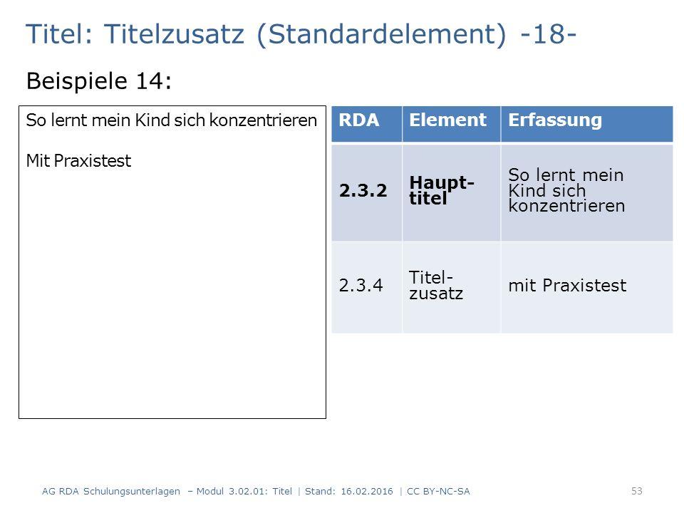 Titel: Titelzusatz (Standardelement) -18- Beispiele 14: RDAElementErfassung 2.3.2 Haupt- titel So lernt mein Kind sich konzentrieren 2.3.4 Titel- zusatz mit Praxistest So lernt mein Kind sich konzentrieren Mit Praxistest 53 AG RDA Schulungsunterlagen – Modul 3.02.01: Titel | Stand: 16.02.2016 | CC BY-NC-SA