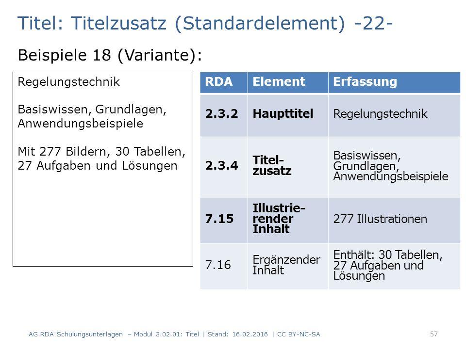 Titel: Titelzusatz (Standardelement) -22- Beispiele 18 (Variante): Regelungstechnik Basiswissen, Grundlagen, Anwendungsbeispiele Mit 277 Bildern, 30 Tabellen, 27 Aufgaben und Lösungen RDAElementErfassung 2.3.2HaupttitelRegelungstechnik 2.3.4 Titel- zusatz Basiswissen, Grundlagen, Anwendungsbeispiele 7.15 Illustrie- render Inhalt 277 Illustrationen 7.16 Ergänzender Inhalt Enthält: 30 Tabellen, 27 Aufgaben und Lösungen 57 AG RDA Schulungsunterlagen – Modul 3.02.01: Titel | Stand: 16.02.2016 | CC BY-NC-SA