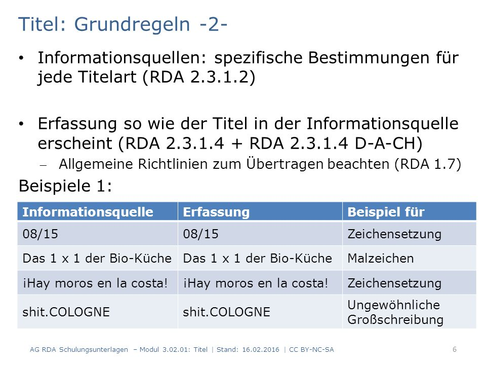 Titel: Grundregeln -2- Informationsquellen: spezifische Bestimmungen für jede Titelart (RDA 2.3.1.2) Erfassung so wie der Titel in der Informationsquelle erscheint (RDA 2.3.1.4 + RDA 2.3.1.4 D-A-CH) Allgemeine Richtlinien zum Übertragen beachten (RDA 1.7) Beispiele 1: InformationsquelleErfassungBeispiel für 08/15 Zeichensetzung Das 1 x 1 der Bio-Küche Malzeichen ¡Hay moros en la costa.