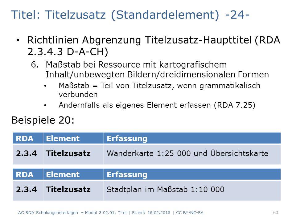 Titel: Titelzusatz (Standardelement) -24- Beispiele 20: RDAElementErfassung 2.3.4TitelzusatzWanderkarte 1:25 000 und Übersichtskarte RDAElementErfassung 2.3.4TitelzusatzStadtplan im Maßstab 1:10 000 Richtlinien Abgrenzung Titelzusatz-Haupttitel (RDA 2.3.4.3 D-A-CH) 6.Maßstab bei Ressource mit kartografischem Inhalt/unbewegten Bildern/dreidimensionalen Formen Maßstab = Teil von Titelzusatz, wenn grammatikalisch verbunden Andernfalls als eigenes Element erfassen (RDA 7.25) 60 AG RDA Schulungsunterlagen – Modul 3.02.01: Titel | Stand: 16.02.2016 | CC BY-NC-SA