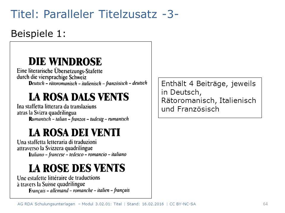 Titel: Paralleler Titelzusatz -3- Beispiele 1: Enthält 4 Beiträge, jeweils in Deutsch, Rätoromanisch, Italienisch und Französisch 64 AG RDA Schulungsunterlagen – Modul 3.02.01: Titel | Stand: 16.02.2016 | CC BY-NC-SA