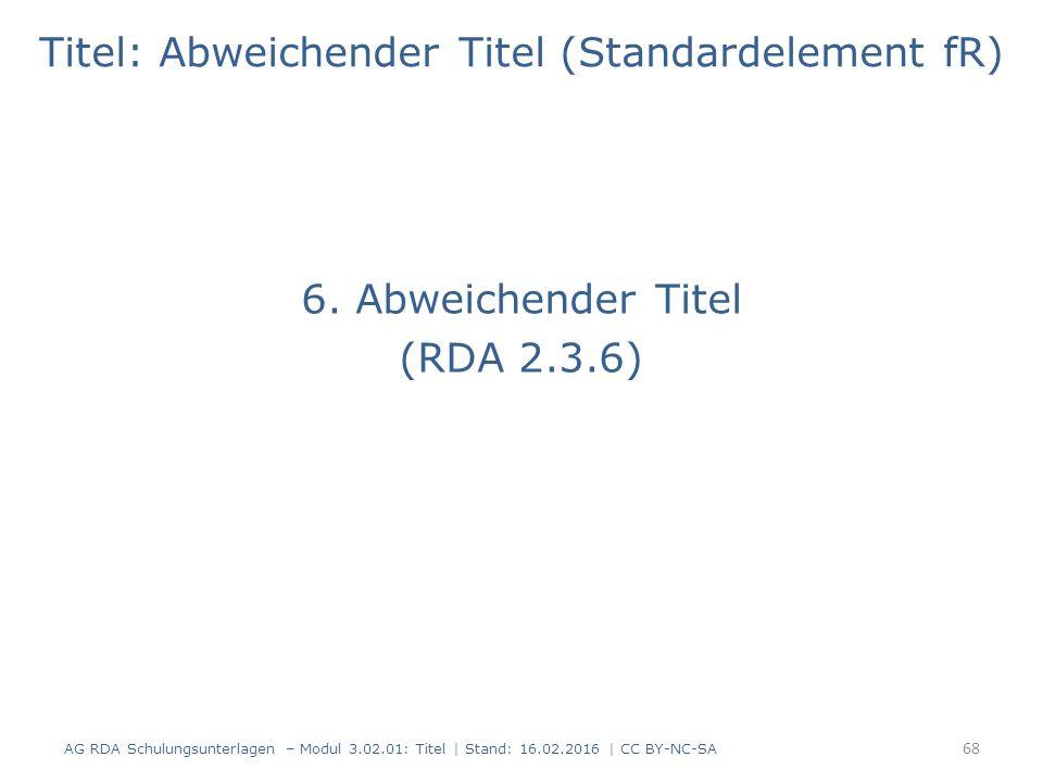 Titel: Abweichender Titel (Standardelement fR) 6. Abweichender Titel (RDA 2.3.6) 68 AG RDA Schulungsunterlagen – Modul 3.02.01: Titel | Stand: 16.02.2