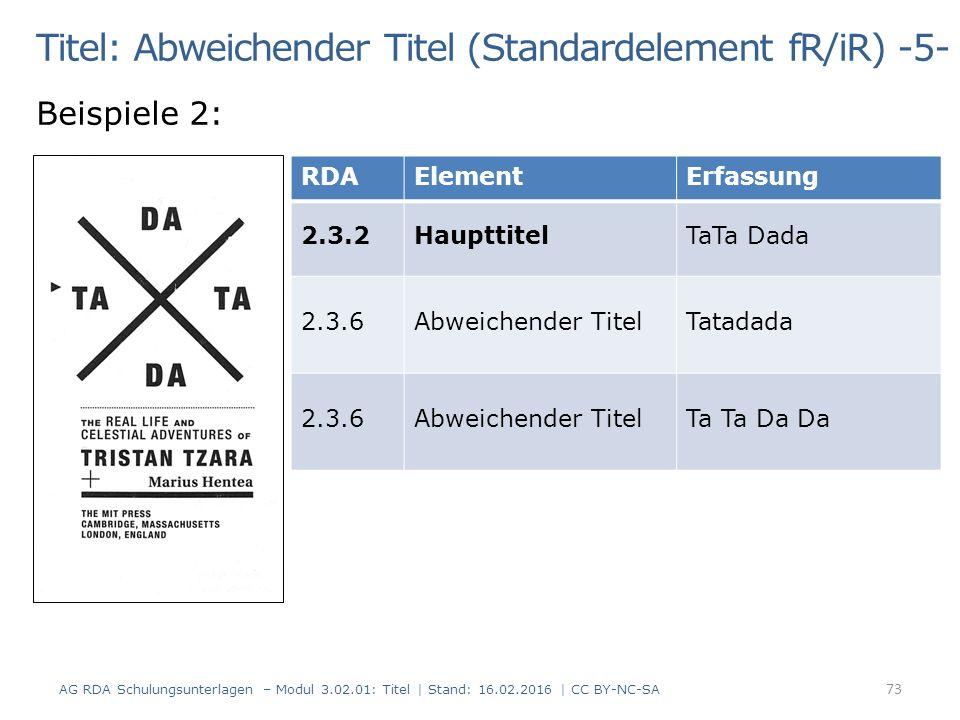 Titel: Abweichender Titel (Standardelement fR/iR) -5- Beispiele 2: RDAElementErfassung 2.3.2HaupttitelTaTa Dada 2.3.6Abweichender TitelTatadada 2.3.6Abweichender TitelTa Ta Da Da 73 AG RDA Schulungsunterlagen – Modul 3.02.01: Titel | Stand: 16.02.2016 | CC BY-NC-SA