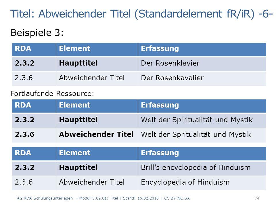 Titel: Abweichender Titel (Standardelement fR/iR) -6- Beispiele 3: Fortlaufende Ressource: RDAElementErfassung 2.3.2HaupttitelDer Rosenklavier 2.3.6Abweichender TitelDer Rosenkavalier RDAElementErfassung 2.3.2HaupttitelWelt der Spiritualität und Mystik 2.3.6Abweichender TitelWelt der Spritualität und Mystik RDAElementErfassung 2.3.2HaupttitelBrill s encyclopedia of Hinduism 2.3.6Abweichender TitelEncyclopedia of Hinduism 74 AG RDA Schulungsunterlagen – Modul 3.02.01: Titel | Stand: 16.02.2016 | CC BY-NC-SA