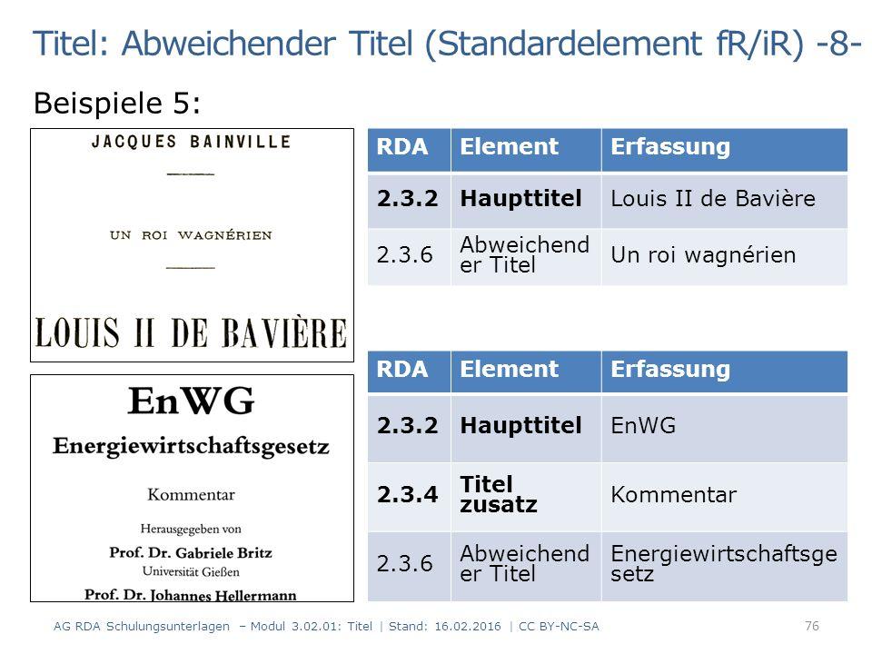 Titel: Abweichender Titel (Standardelement fR/iR) -8- Beispiele 5: RDAElementErfassung 2.3.2HaupttitelLouis II de Bavière 2.3.6 Abweichend er Titel Un roi wagnérien RDAElementErfassung 2.3.2HaupttitelEnWG 2.3.4 Titel zusatz Kommentar 2.3.6 Abweichend er Titel Energiewirtschaftsge setz 76 AG RDA Schulungsunterlagen – Modul 3.02.01: Titel | Stand: 16.02.2016 | CC BY-NC-SA