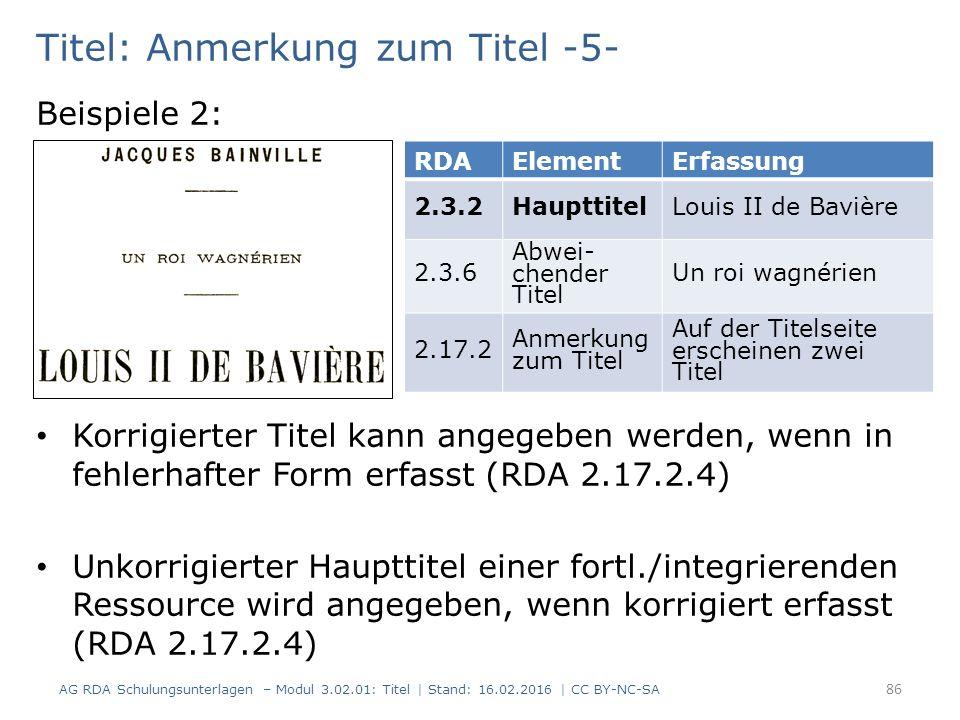 Titel: Anmerkung zum Titel -5- Beispiele 2: Korrigierter Titel kann angegeben werden, wenn in fehlerhafter Form erfasst (RDA 2.17.2.4) Unkorrigierter Haupttitel einer fortl./integrierenden Ressource wird angegeben, wenn korrigiert erfasst (RDA 2.17.2.4) RDAElementErfassung 2.3.2HaupttitelLouis II de Bavière 2.3.6 Abwei- chender Titel Un roi wagnérien 2.17.2 Anmerkung zum Titel Auf der Titelseite erscheinen zwei Titel 86 AG RDA Schulungsunterlagen – Modul 3.02.01: Titel | Stand: 16.02.2016 | CC BY-NC-SA