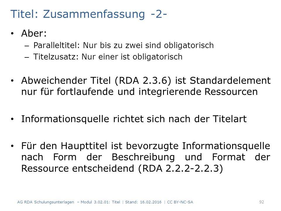 Titel: Zusammenfassung -2- Aber: – Paralleltitel: Nur bis zu zwei sind obligatorisch – Titelzusatz: Nur einer ist obligatorisch Abweichender Titel (RDA 2.3.6) ist Standardelement nur für fortlaufende und integrierende Ressourcen Informationsquelle richtet sich nach der Titelart Für den Haupttitel ist bevorzugte Informationsquelle nach Form der Beschreibung und Format der Ressource entscheidend (RDA 2.2.2-2.2.3) 92 AG RDA Schulungsunterlagen – Modul 3.02.01: Titel | Stand: 16.02.2016 | CC BY-NC-SA