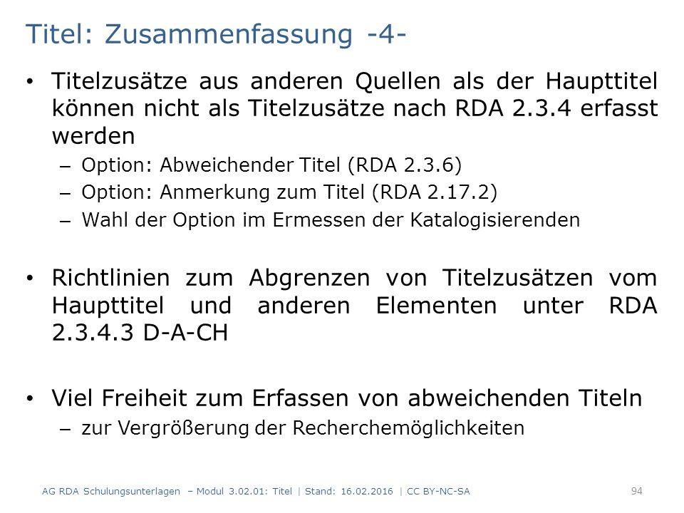 Titel: Zusammenfassung -4- Titelzusätze aus anderen Quellen als der Haupttitel können nicht als Titelzusätze nach RDA 2.3.4 erfasst werden – Option: Abweichender Titel (RDA 2.3.6) – Option: Anmerkung zum Titel (RDA 2.17.2) – Wahl der Option im Ermessen der Katalogisierenden Richtlinien zum Abgrenzen von Titelzusätzen vom Haupttitel und anderen Elementen unter RDA 2.3.4.3 D-A-CH Viel Freiheit zum Erfassen von abweichenden Titeln – zur Vergrößerung der Recherchemöglichkeiten 94 AG RDA Schulungsunterlagen – Modul 3.02.01: Titel | Stand: 16.02.2016 | CC BY-NC-SA
