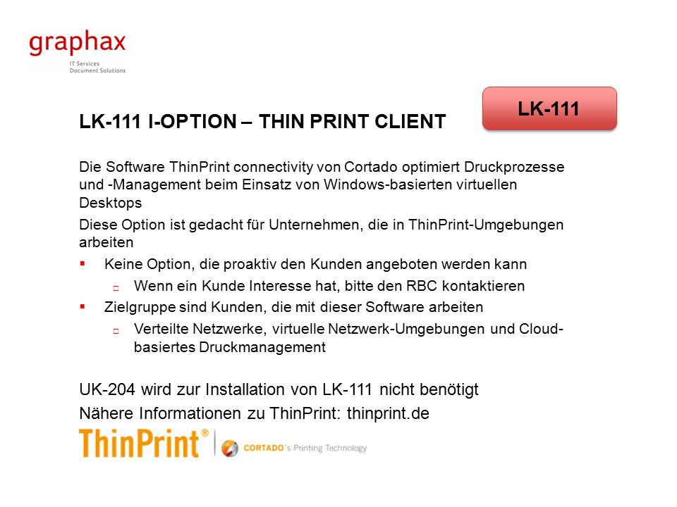 LK-111 I-OPTION – THIN PRINT CLIENT Die Software ThinPrint connectivity von Cortado optimiert Druckprozesse und -Management beim Einsatz von Windows-basierten virtuellen Desktops Diese Option ist gedacht für Unternehmen, die in ThinPrint-Umgebungen arbeiten  Keine Option, die proaktiv den Kunden angeboten werden kann  Wenn ein Kunde Interesse hat, bitte den RBC kontaktieren  Zielgruppe sind Kunden, die mit dieser Software arbeiten  Verteilte Netzwerke, virtuelle Netzwerk-Umgebungen und Cloud- basiertes Druckmanagement UK-204 wird zur Installation von LK-111 nicht benötigt Nähere Informationen zu ThinPrint: thinprint.de LK-111