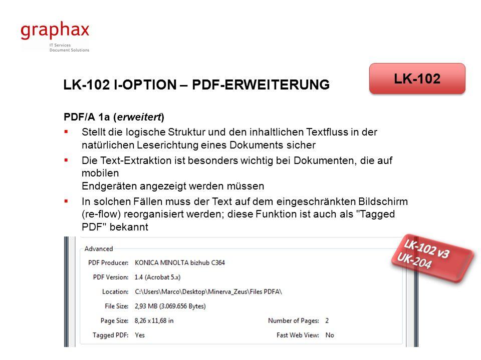 LK-102 I-OPTION – PDF-ERWEITERUNG PDF/A 1a (erweitert)  Stellt die logische Struktur und den inhaltlichen Textfluss in der natürlichen Leserichtung eines Dokuments sicher  Die Text-Extraktion ist besonders wichtig bei Dokumenten, die auf mobilen Endgeräten angezeigt werden müssen  In solchen Fällen muss der Text auf dem eingeschränkten Bildschirm (re-flow) reorganisiert werden; diese Funktion ist auch als Tagged PDF bekannt LK-102