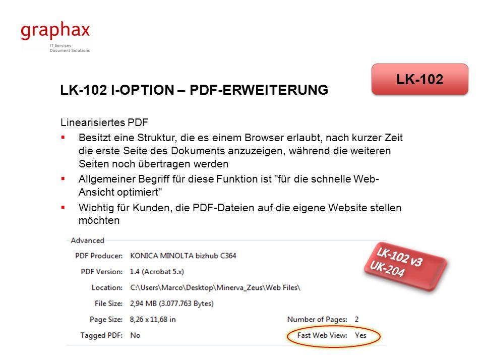 LK-102 I-OPTION – PDF-ERWEITERUNG Linearisiertes PDF  Besitzt eine Struktur, die es einem Browser erlaubt, nach kurzer Zeit die erste Seite des Dokuments anzuzeigen, während die weiteren Seiten noch übertragen werden  Allgemeiner Begriff für diese Funktion ist für die schnelle Web- Ansicht optimiert  Wichtig für Kunden, die PDF-Dateien auf die eigene Website stellen möchten LK-102