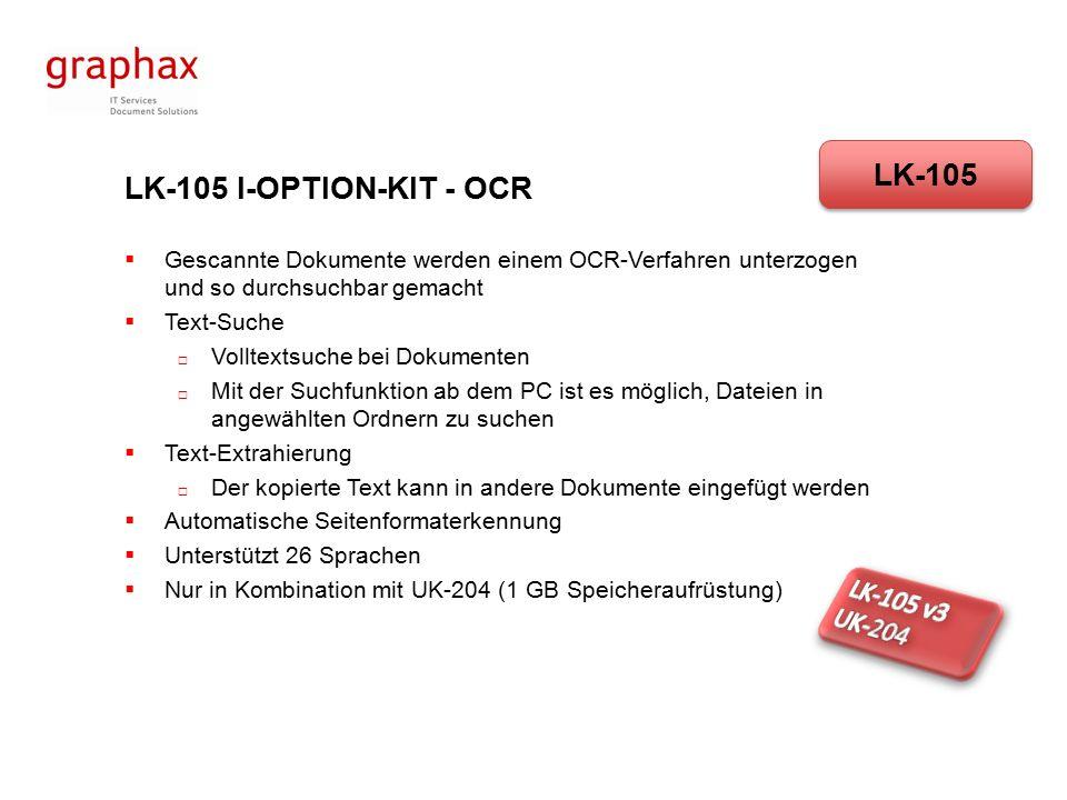 LK-105 I-OPTION-KIT - OCR  Gescannte Dokumente werden einem OCR-Verfahren unterzogen und so durchsuchbar gemacht  Text-Suche  Volltextsuche bei Dokumenten  Mit der Suchfunktion ab dem PC ist es möglich, Dateien in angewählten Ordnern zu suchen  Text-Extrahierung  Der kopierte Text kann in andere Dokumente eingefügt werden  Automatische Seitenformaterkennung  Unterstützt 26 Sprachen  Nur in Kombination mit UK-204 (1 GB Speicheraufrüstung) LK-105