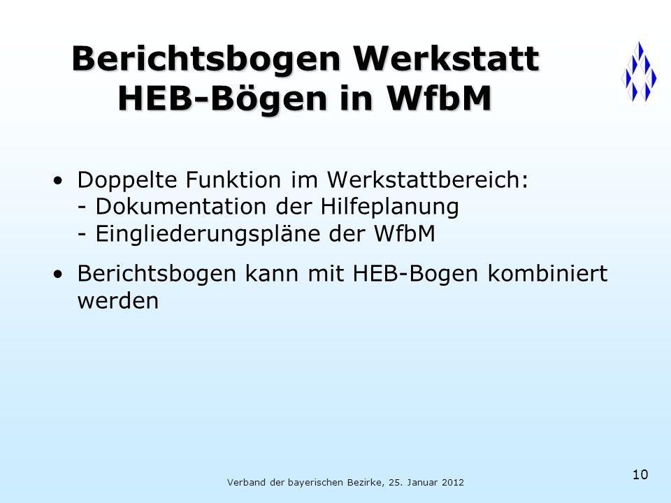Verband der bayerischen Bezirke, 25. Januar 2012 10 Berichtsbogen Werkstatt HEB-Bögen in WfbM Doppelte Funktion im Werkstattbereich: - Dokumentation d