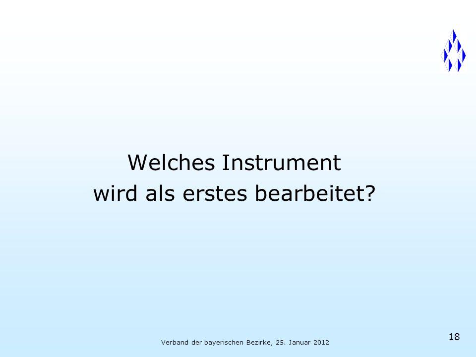 Verband der bayerischen Bezirke, 25. Januar 2012 18 Welches Instrument wird als erstes bearbeitet
