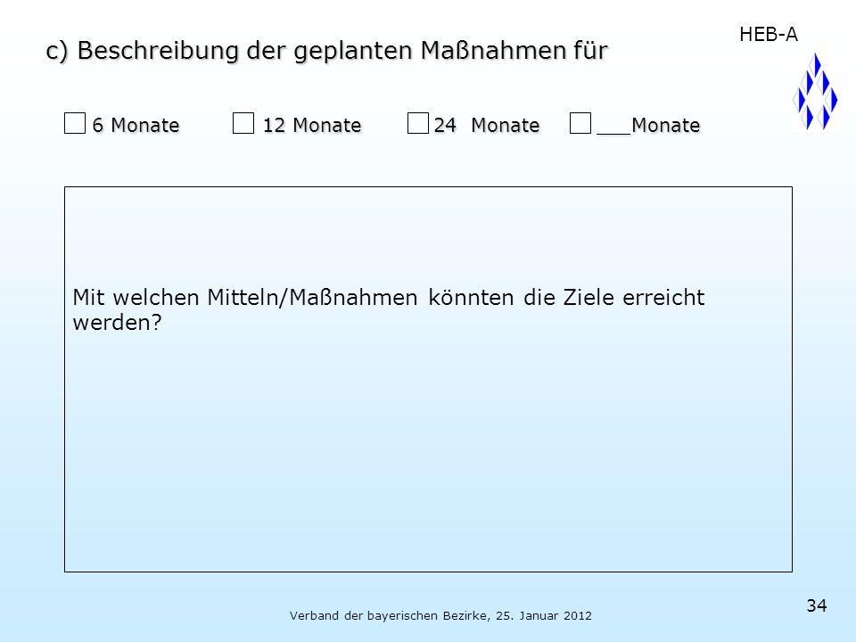 Verband der bayerischen Bezirke, 25. Januar 2012 34 6 Monate 12 Monate 24 Monate Monate 6 Monate 12 Monate 24 Monate Monate HEB-A c) Beschreibung der