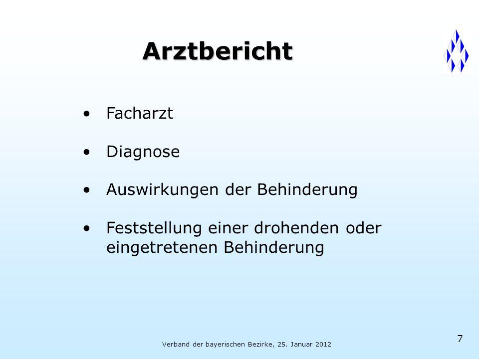 Verband der bayerischen Bezirke, 25. Januar 2012 7 Arztbericht Facharzt Diagnose Auswirkungen der Behinderung Feststellung einer drohenden oder einget