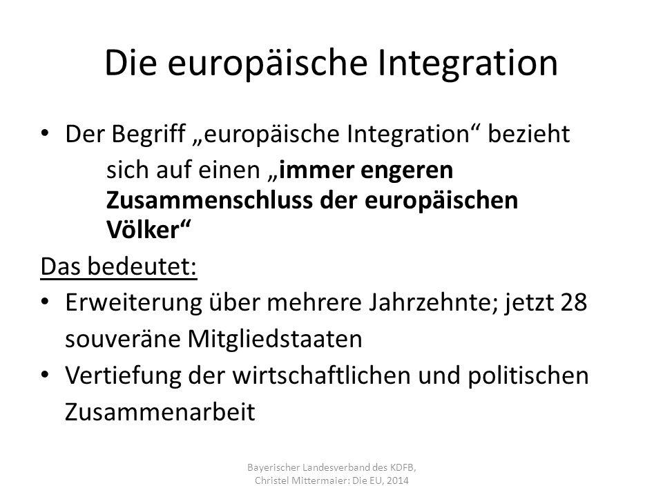 """Die europäische Integration Der Begriff """"europäische Integration bezieht sich auf einen """"immer engeren Zusammenschluss der europäischen Völker Das bedeutet: Erweiterung über mehrere Jahrzehnte; jetzt 28 souveräne Mitgliedstaaten Vertiefung der wirtschaftlichen und politischen Zusammenarbeit Bayerischer Landesverband des KDFB, Christel Mittermaier: Die EU, 2014"""
