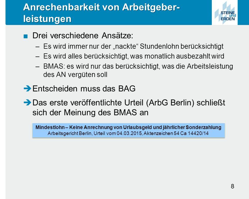 """Anrechenbarkeit von Arbeitgeber- leistungen ■Drei verschiedene Ansätze: –Es wird immer nur der """"nackte Stundenlohn berücksichtigt –Es wird alles berücksichtigt, was monatlich ausbezahlt wird –BMAS: es wird nur das berücksichtigt, was die Arbeitsleistung des AN vergüten soll  Entscheiden muss das BAG  Das erste veröffentlichte Urteil (ArbG Berlin) schließt sich der Meinung des BMAS an 8 Mindestlohn – Keine Anrechnung von Urlaubsgeld und jährlicher Sonderzahlung Arbeitsgericht Berlin, Urteil vom 04.03.2015, Aktenzeichen 54 Ca 14420/14 Mindestlohn – Keine Anrechnung von Urlaubsgeld und jährlicher Sonderzahlung Arbeitsgericht Berlin, Urteil vom 04.03.2015, Aktenzeichen 54 Ca 14420/14"""