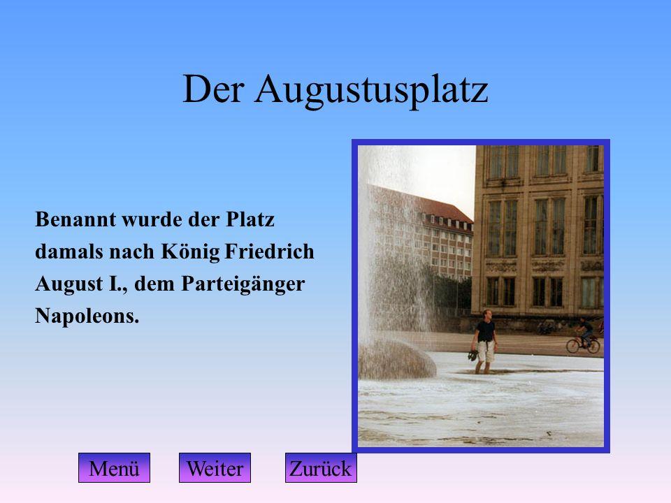 Der Augustusplatz Benannt wurde der Platz damals nach König Friedrich August I., dem Parteigänger Napoleons. WeiterZurückMenü