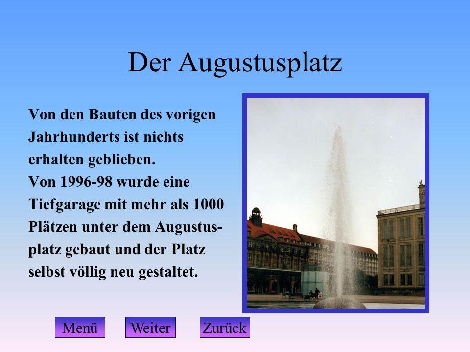 Der Augustusplatz Von den Bauten des vorigen Jahrhunderts ist nichts erhalten geblieben. Von 1996-98 wurde eine Tiefgarage mit mehr als 1000 Plätzen u