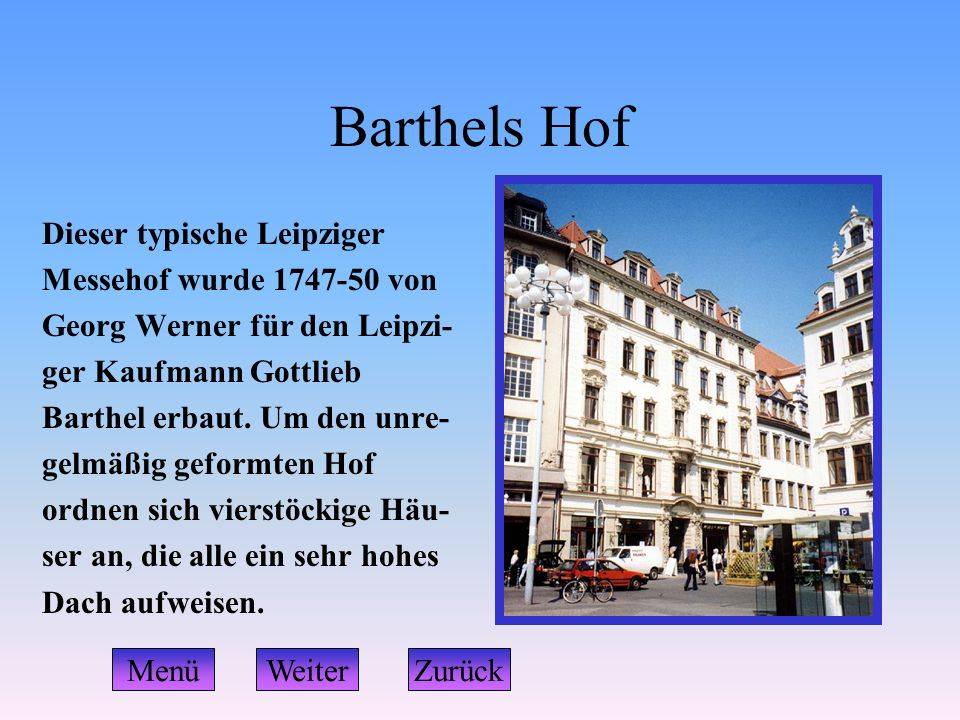 Barthels Hof Dieser typische Leipziger Messehof wurde 1747-50 von Georg Werner für den Leipzi- ger Kaufmann Gottlieb Barthel erbaut. Um den unre- gelm