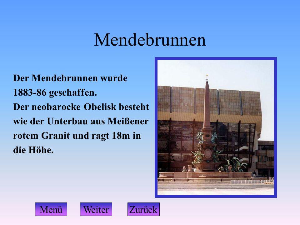 Mendebrunnen Der Mendebrunnen wurde 1883-86 geschaffen. Der neobarocke Obelisk besteht wie der Unterbau aus Meißener rotem Granit und ragt 18m in die
