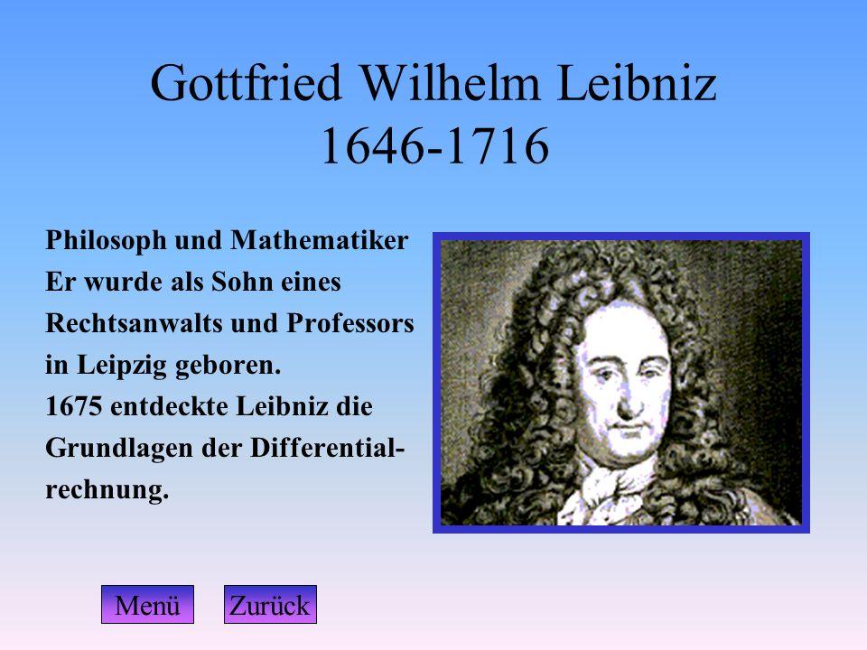 Gottfried Wilhelm Leibniz 1646-1716 Philosoph und Mathematiker Er wurde als Sohn eines Rechtsanwalts und Professors in Leipzig geboren. 1675 entdeckte