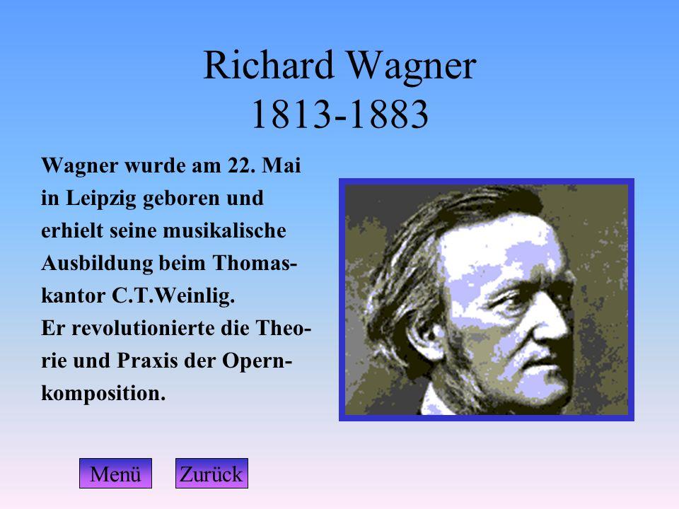 Richard Wagner 1813-1883 Wagner wurde am 22. Mai in Leipzig geboren und erhielt seine musikalische Ausbildung beim Thomas- kantor C.T.Weinlig. Er revo