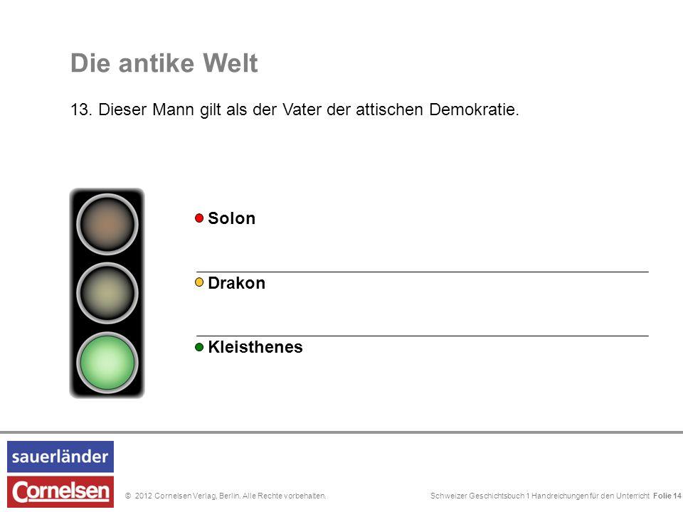 Schweizer Geschichtsbuch 1 Handreichungen für den Unterricht Folie 0© 2012 Cornelsen Verlag, Berlin. Alle Rechte vorbehalten. Die antike Welt 13. Dies