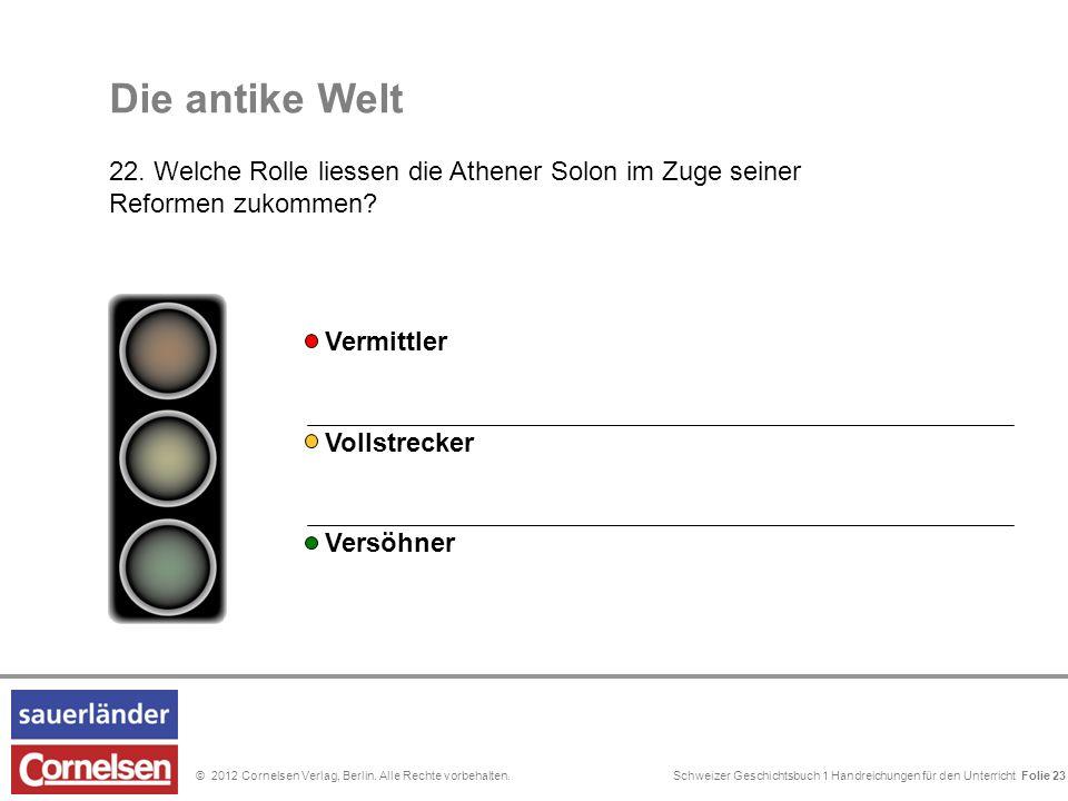 Schweizer Geschichtsbuch 1 Handreichungen für den Unterricht Folie 0© 2012 Cornelsen Verlag, Berlin. Alle Rechte vorbehalten. Die antike Welt 22. Welc
