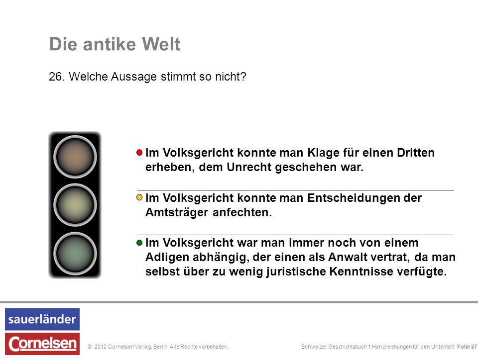 Schweizer Geschichtsbuch 1 Handreichungen für den Unterricht Folie 0© 2012 Cornelsen Verlag, Berlin. Alle Rechte vorbehalten. Die antike Welt 26. Welc