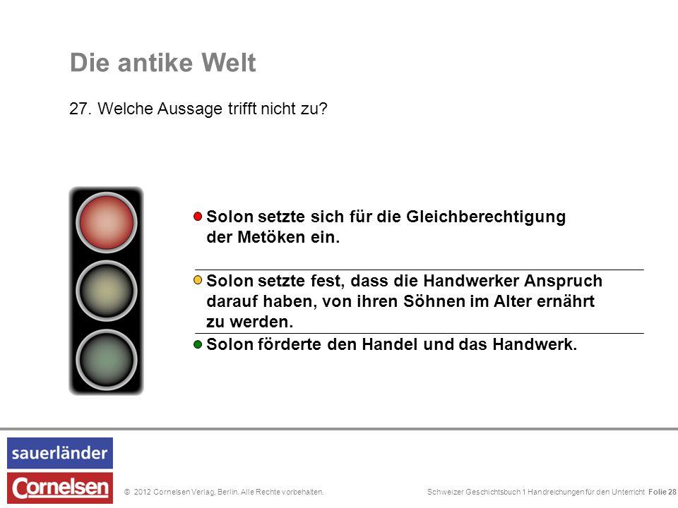Schweizer Geschichtsbuch 1 Handreichungen für den Unterricht Folie 0© 2012 Cornelsen Verlag, Berlin. Alle Rechte vorbehalten. Die antike Welt 27. Welc