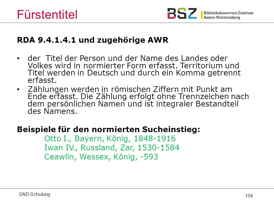 104 RDA 9.4.1.4.1 und zugehörige AWR der Titel der Person und der Name des Landes oder Volkes wird in normierter Form erfasst.