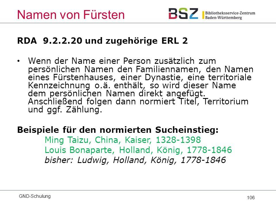 106 RDA 9.2.2.20 und zugehörige ERL 2 Wenn der Name einer Person zusätzlich zum persönlichen Namen den Familiennamen, den Namen eines Fürstenhauses, einer Dynastie, eine territoriale Kennzeichnung o.ä.