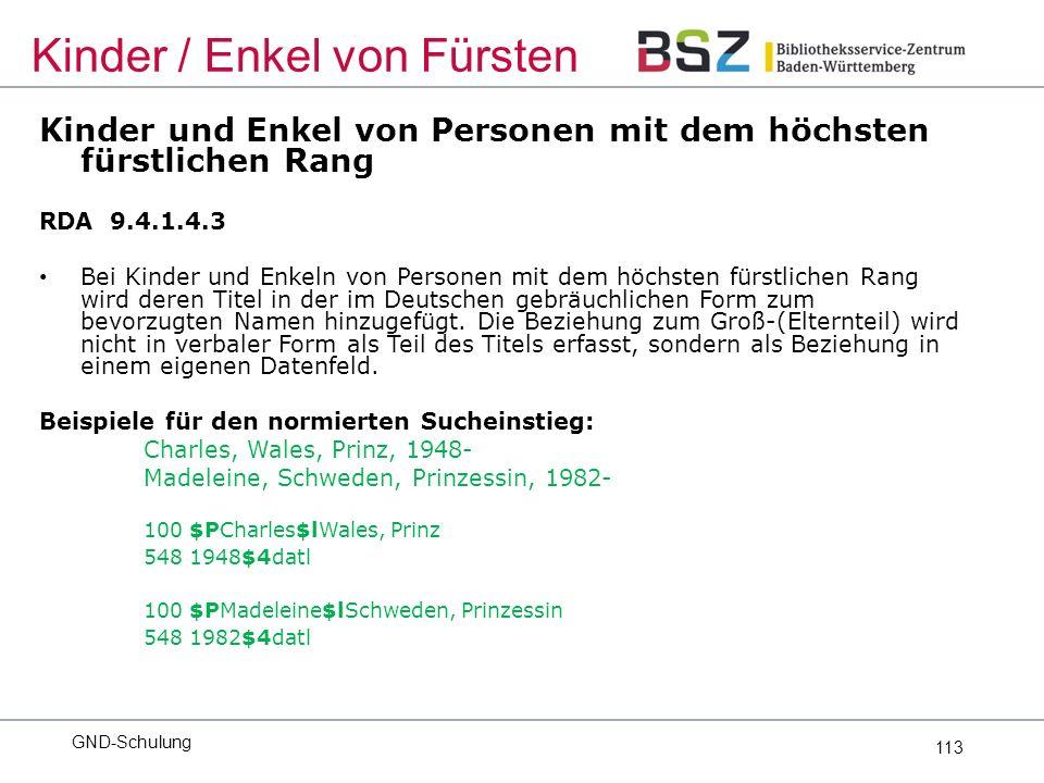 113 Kinder und Enkel von Personen mit dem höchsten fürstlichen Rang RDA 9.4.1.4.3 Bei Kinder und Enkeln von Personen mit dem höchsten fürstlichen Rang wird deren Titel in der im Deutschen gebräuchlichen Form zum bevorzugten Namen hinzugefügt.